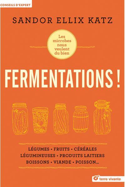 Les secrets de la fermentation - FERMENTATIONS ! Les microbes nous veulent du bien par Sandor Ellix Katz